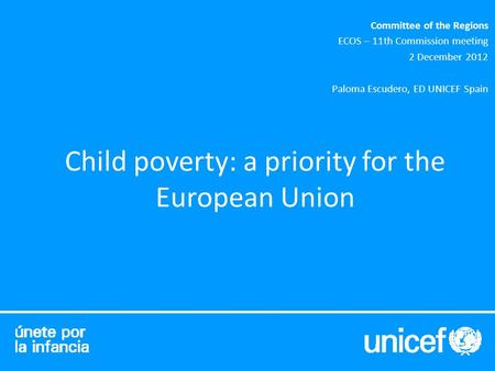Child poverty: a priority for the European Union Committee of the Regions ECOS – 11th Commission meeting 2 December 2012 Paloma Escudero, ED UNICEF Spain.