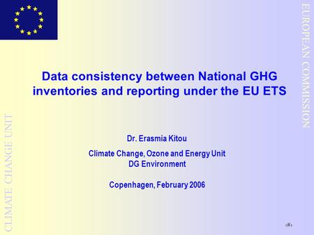 1 EUROPEAN COMMISSION CLIMATE CHANGE UNIT Data consistency between National GHG inventories and reporting under the EU ETS Dr. Erasmia Kitou Climate Change,