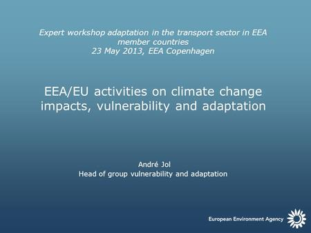 Expert workshop adaptation in the transport sector in EEA member countries 23 May 2013, EEA Copenhagen EEA/EU activities on climate change impacts, vulnerability.