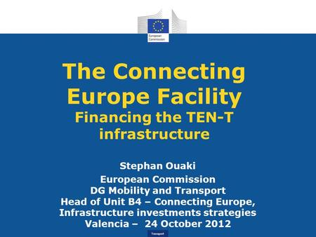 Transport The Connecting Europe Facility Financing the TEN-T infrastructure Stephan Ouaki European Commission DG Mobility and Transport Head of Unit B4.
