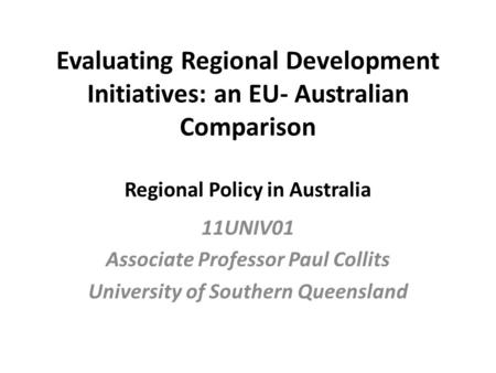 Evaluating Regional Development Initiatives: an EU- Australian Comparison Regional Policy in Australia 11UNIV01 Associate Professor Paul Collits University.