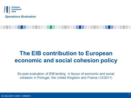 RL BALLAGUY, EIB/EV 21/06/2012 1 The EIB contribution to European economic and social cohesion policy Ex-post evaluation of EIB lending in favour of economic.