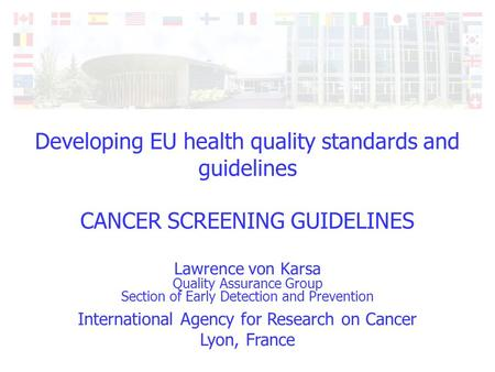 International Agency for Research on Cancer Lyon, France Developing EU health quality standards and guidelines CANCER SCREENING GUIDELINES Lawrence von.