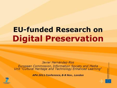 EU-funded Research on Digital Preservation Javier Hernández-Ros European Commission, Information Society and Media Unit Cultural Heritage and Technology.