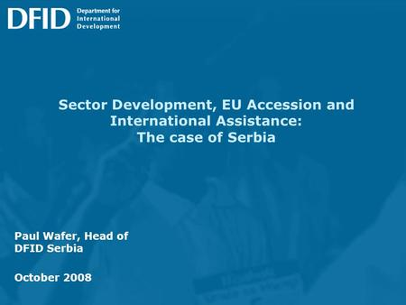 Sector Development, EU Accession and International Assistance: The case of Serbia Paul Wafer, Head of DFID Serbia October 2008.
