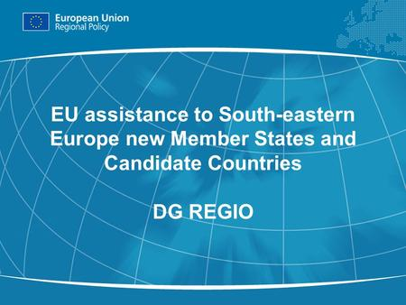 1 EU assistance to South-eastern Europe new Member States and Candidate Countries DG REGIO.