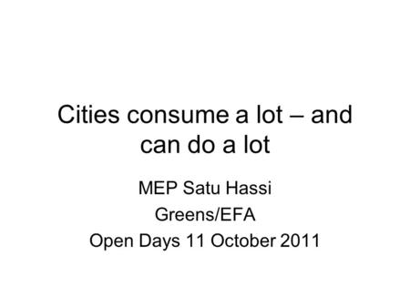 Cities consume a lot – and can do a lot MEP Satu Hassi Greens/EFA Open Days 11 October 2011.