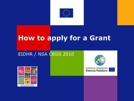 How to apply for a Grant EIDHR / NSA CBSS 2010. How do you apply for an EU Grant? You apply by sending: A Concept Note in response to one of the two Calls.