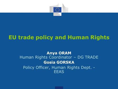 EU trade policy and Human Rights Anya ORAM Human Rights Coordinator – DG TRADE Gosia GORSKA Policy Officer, Human Rights Dept. - EEAS.