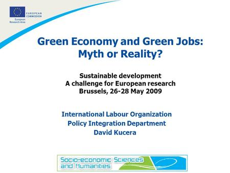 1 Green Economy and Green Jobs: Myth or Reality? Sustainable development A challenge for European research Brussels, 26-28 May 2009 International Labour.