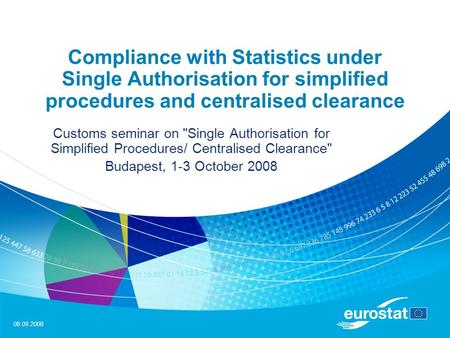 08.09.2008 Compliance with Statistics under Single Authorisation for simplified procedures and centralised clearance Customs seminar on Single Authorisation.