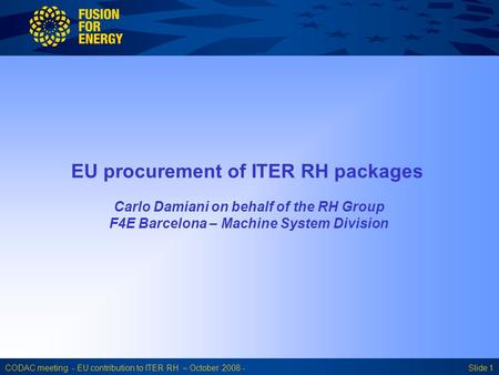 CODAC meeting - EU contribution to ITER RH – October 2008 -Slide 1 EU procurement of ITER RH packages Carlo Damiani on behalf of the RH Group F4E Barcelona.