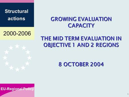 2000-2006 EU-Regional Policy Structural actions 1 GROWING EVALUATION CAPACITY THE MID TERM EVALUATION IN OBJECTIVE 1 AND 2 REGIONS 8 OCTOBER 2004.