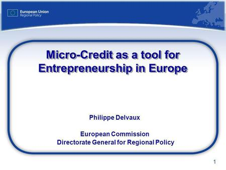 1 Micro-Credit as a tool for Entrepreneurship in Europe Philippe Delvaux European Commission Directorate General for Regional Policy.