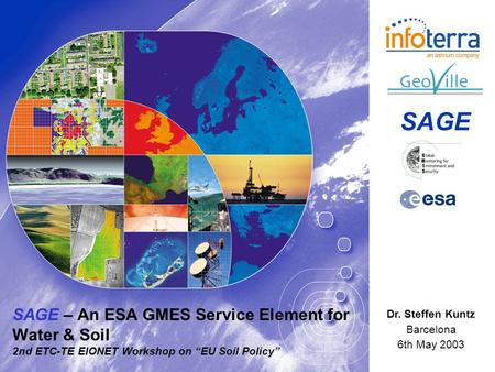 SAGE – An ESA GMES Service Element for Water & Soil 2nd ETC-TE EIONET Workshop on EU Soil Policy Dr. Steffen Kuntz Barcelona 6th May 2003 SAGE.