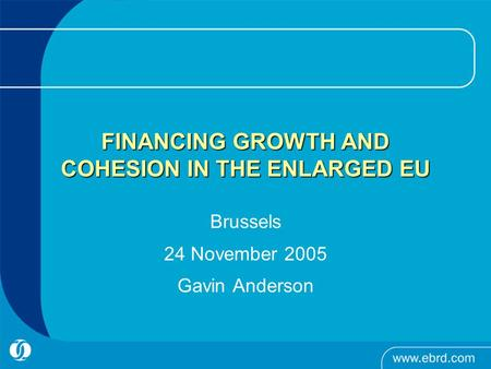 FINANCING GROWTH AND COHESION IN THE ENLARGED EU Brussels 24 November 2005 Gavin Anderson.