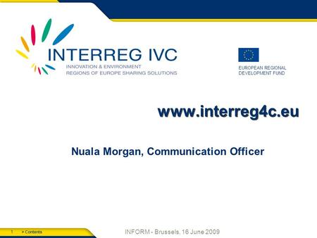 > Contents 1 EUROPEAN REGIONAL DEVELOPMENT FUND INFORM - Brussels, 16 June 2009 www.interreg4c.eu Nuala Morgan, Communication Officer.