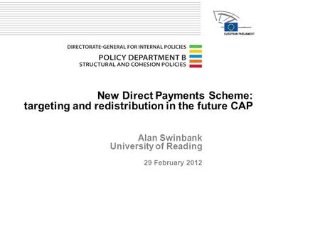 New Direct Payments Scheme: targeting and redistribution in the future CAP Alan Swinbank University of Reading 29 February 2012.