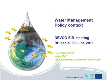 Water.europa.eu Water Management Policy context DEVCO-EIB meeting Brussels, 30 June 2011 Peter Gammeltoft Water Unit DG Environment, European Commission.