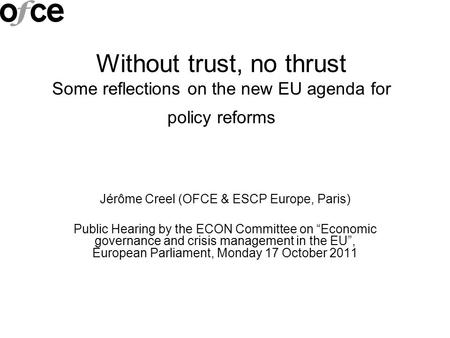 Without trust, no thrust Some reflections on the new EU agenda for policy reforms Jérôme Creel (OFCE & ESCP Europe, Paris) Public Hearing by the ECON Committee.