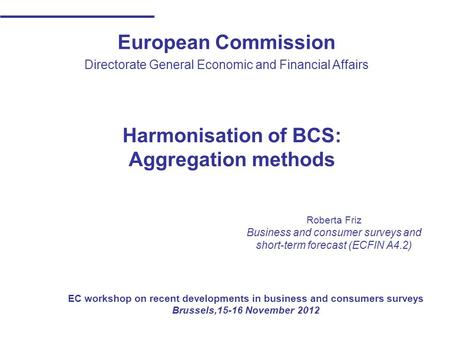 European Commission Directorate General Economic and Financial Affairs Harmonisation of BCS: Aggregation methods Roberta Friz Business and consumer surveys.