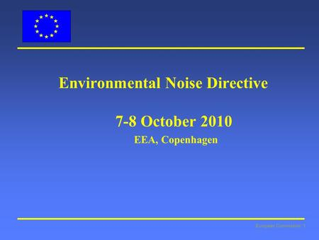 European Commission: 1 Environmental Noise Directive 7-8 October 2010 EEA, Copenhagen.