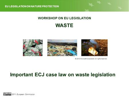 EU LEGISLATION ON WASTE 2011- European Commission WORKSHOP ON EU LEGISLATION WASTE © 2010 Microsoft Corporation. All rights reserved. Important ECJ case.