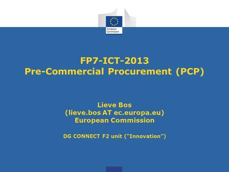 FP7-ICT-2013 Pre-Commercial Procurement (PCP) Lieve Bos (lieve.bos AT ec.europa.eu) European Commission DG CONNECT F2 unit (Innovation)