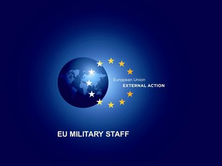 1 1 EU MILITARY STAFF. 2 Defence Attaché brief 29 March 2012 EU MILITARY STAFF Director General EUMS LtGen Ton van OSCH.