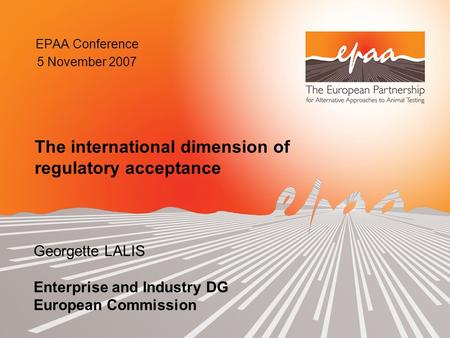 EPAA Conference 5 November 2007 Georgette LALIS Enterprise and Industry DG European Commission The international dimension of regulatory acceptance.