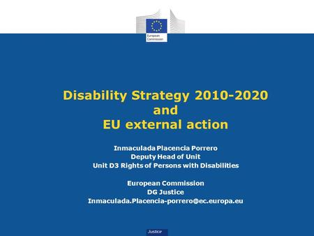 Disability Strategy 2010-2020 and EU external action Inmaculada Placencia Porrero Deputy Head of Unit Unit D3 Rights of Persons with Disabilities European.