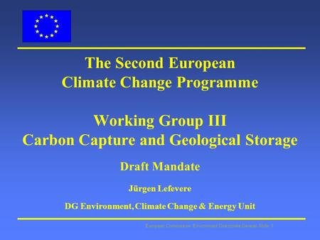 European Commission: Environment Directorate General Slide: 1 The Second European Climate Change Programme Working Group III Carbon Capture and Geological.