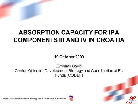 Central Office for Development Strategy and Coordination of EU Funds ABSORPTION CAPACITY FOR IPA COMPONENTS III AND IV IN CROATIA 19 October 2009 Zvonimir.