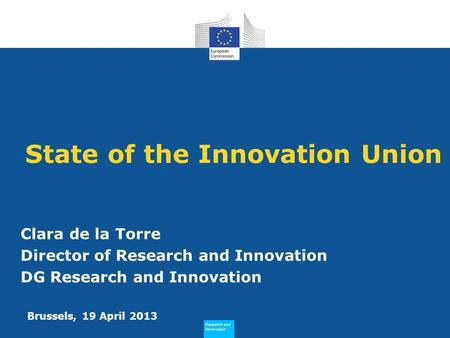 Research and Innovation Research and Innovation State of the Innovation Union Clara de la Torre Director of Research and Innovation DG Research and Innovation.