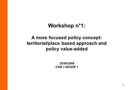 1 Workshop n°1: A more focused policy concept: territorial/place based approach and policy value-added 22/06/2009 CSM 1 00/SDR 1.