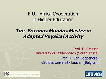 E.U.- Africa Cooperation in Higher Education The Erasmus Mundus Master in Adapted Physical Activity Prof. E. Bressan University of Stellenbosch (South.