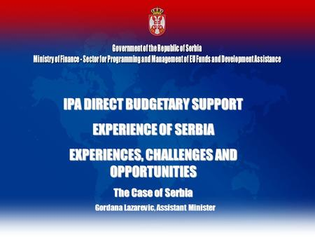 IPA DIRECT BUDGETARY SUPPORT EXPERIENCE OF SERBIA EXPERIENCES, CHALLENGES AND OPPORTUNITIES The Case of Serbia Gordana Lazarevic, Assistant Minister.