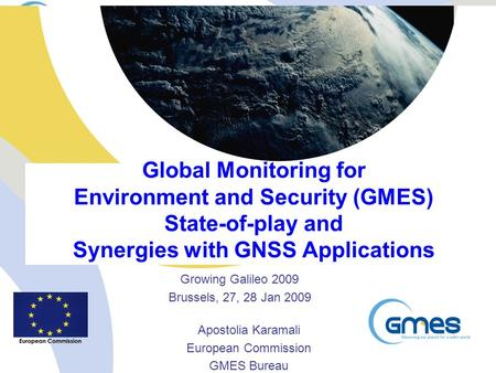 Global Monitoring for Environment and Security (GMES) State-of-play and Synergies with GNSS Applications Growing Galileo 2009 Brussels, 27, 28 Jan 2009.