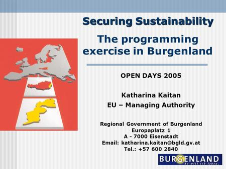 Securing Sustainability The programming exercise in Burgenland OPEN DAYS 2005 Katharina Kaitan EU – Managing Authority Regional Government of Burgenland.