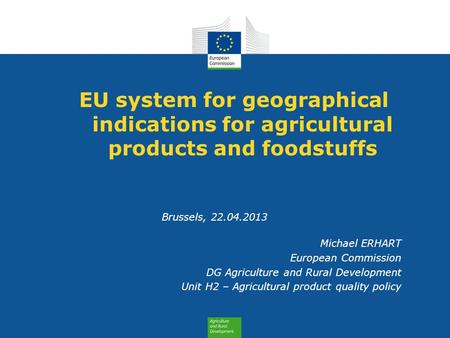 EU system for geographical indications for agricultural products and foodstuffs Brussels, 22.04.2013 Michael ERHART European Commission DG Agriculture.