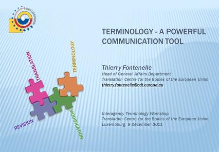 TERMINOLOGY - A POWERFUL COMMUNICATION TOOL Thierry Fontenelle Head of General Affairs Department Translation Centre for the Bodies of the European Union.