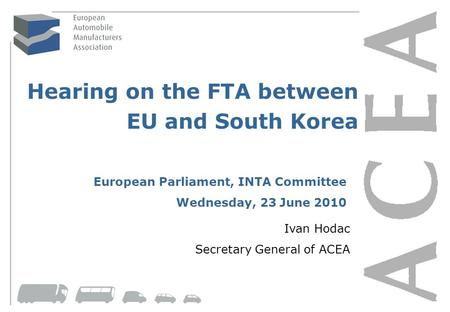 Page 1 Hearing on the FTA between EU and South Korea Ivan Hodac Secretary General of ACEA European Parliament, INTA Committee Wednesday, 23 June 2010.