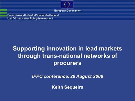 Enterprise and Industry Directorate-General Unit D1 Innovation Policy development European Commission Supporting innovation in lead markets through trans-national.