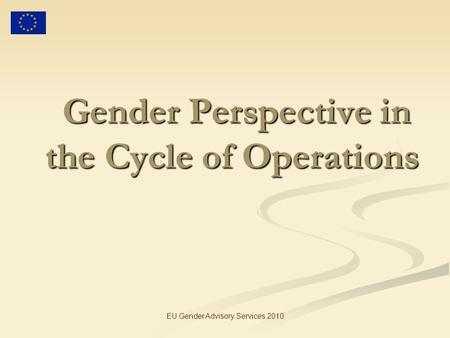 EU Gender Advisory Services 2010 Gender Perspective in the Cycle of Operations Gender Perspective in the Cycle of Operations.