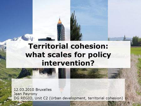 Territorial cohesion: what scales for policy intervention? 12.03.2010 Bruxelles Jean Peyrony DG REGIO, Unit C2 (Urban development, territorial cohesion)