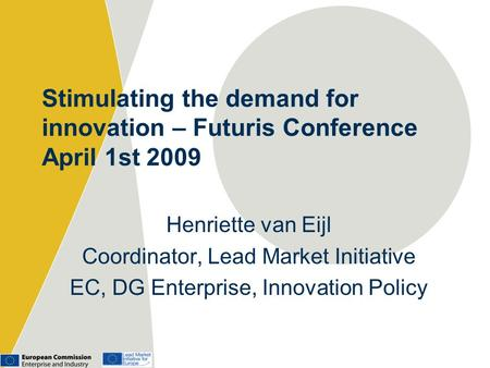 Stimulating the demand for innovation – Futuris Conference April 1st 2009 Henriette van Eijl Coordinator, Lead Market Initiative EC, DG Enterprise, Innovation.