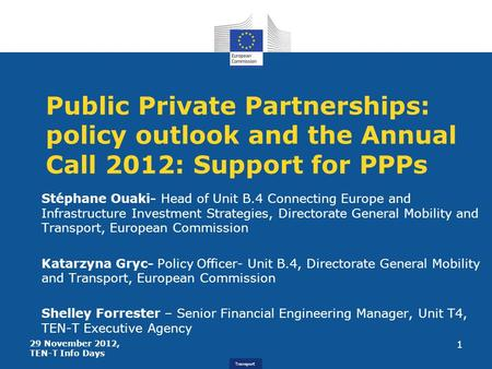 Transport Public Private Partnerships: policy outlook and the Annual Call 2012: Support for PPPs Stéphane Ouaki- Head of Unit B.4 Connecting Europe and.