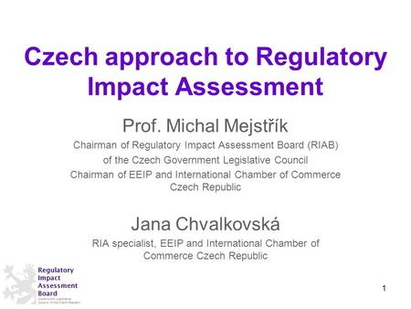 Czech approach to Regulatory Impact Assessment Prof. Michal Mejstřík Chairman of Regulatory Impact Assessment Board (RIAB) of the Czech Government Legislative.