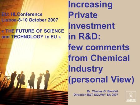 Increasing Private Investment in R&D: few comments from Chemical Industry (personal View) Dr. Charles G. Bienfait Direction R&T-SOLVAY SA 2007 EU: HLConference.