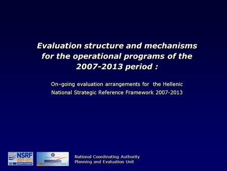 Evaluation structure and mechanisms for the operational programs of the 2007-2013 period : On–going evaluation arrangements for the Hellenic National Strategic.